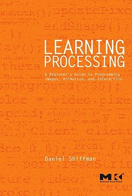 Learning Processing: A Beginner's Guide to Programming Images, Animation, and Interaction (2009)