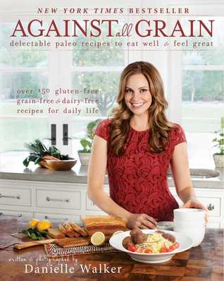 Against All Grain: Delectable Paleo Recipes to Eat Well & Feel Great (2013)