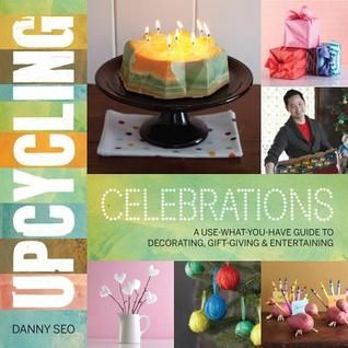 Upcycling Celebrations: A Use-What-You-Have Guide to Decorating, Gift-Giving & Entertaining (2012)