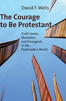 The Courage to Be Protestant: Truth-Lovers, Marketers, and Emergents in the Postmodern World (2008)