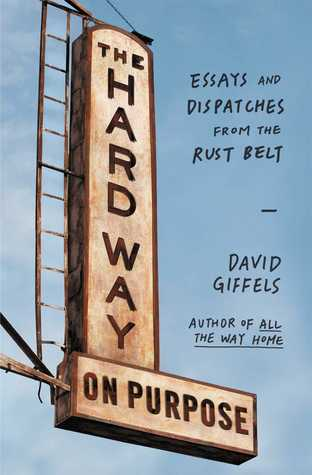 The Hard Way on Purpose: Essays and Dispatches from the Rust Belt (2014)
