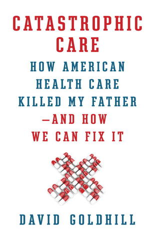 Catastrophic Care: How American Health Care Killed My Father—and How We Can Fix It (2013)