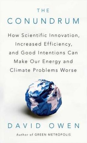 The Conundrum: How Scientific Innovation, Increased Efficiency, and Good Intentions Can Make Our Energy and Climate Problems Worse (2012)