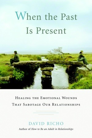 When the Past Is Present: Healing the Emotional Wounds that Sabotage our Relationships (2008)