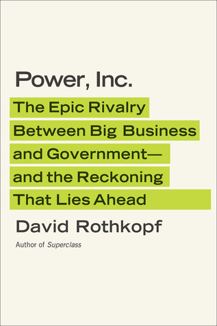 Power, Inc.: The Epic Rivalry Between Big Business and Government--and the Reckoning That Lies Ahead (2012)