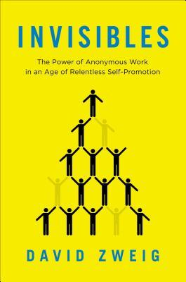 Invisibles: The Power of Anonymous Work in an Age of Relentless Self-Promotion (2014)