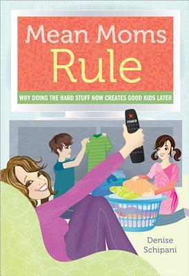 Mean Moms Rule: Why Doing the Hard Stuff Now Creates Good Kids Later (2012)