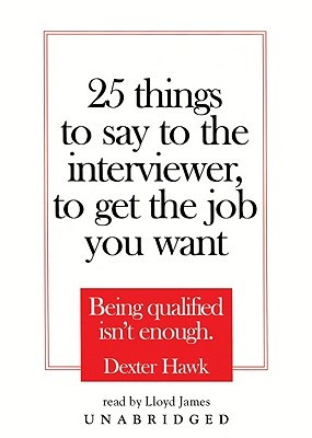 25 Things to Say to the Interviewer, to Get the Job You Want: Being Qualified Isn't Enough (2005)