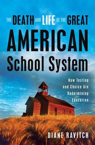 The Death and Life of the Great American School System: How Testing and Choice Are Undermining Education (2010)