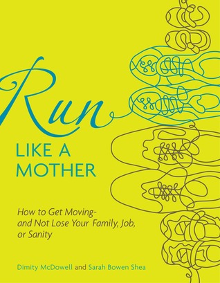 Run Like a Mother: How to Get Moving--and Not Lose Your Family, Job, or Sanity (2010)
