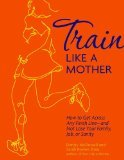 Train Like a Mother: How to Get Across Any Finish Line - and Not Lose Your Family, Job, or Sanity (2012)