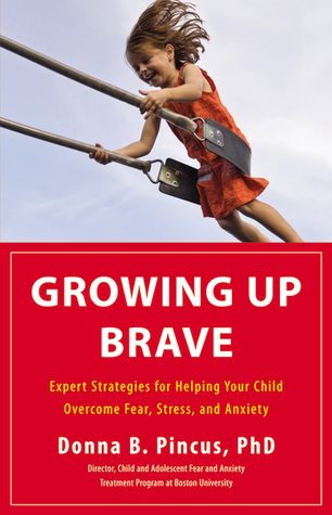 Growing Up Brave: Expert Strategies for Helping Your Child Overcome Fear, Stress, and Anxiety (2012)