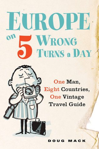 Europe on 5 Wrong Turns a Day: One Man, Eight Countries, One Vintage Travel Guide (2012)