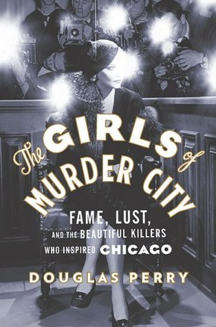 The Girls of Murder City: Fame, Lust, and the Beautiful Killers who Inspired Chicago (2010)