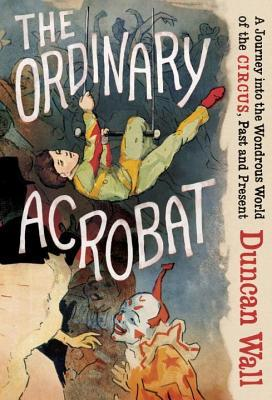 Ordinary Acrobat: A Journey Into the Wondrous World of the Circus, Past and Present (2013)