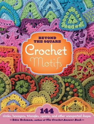 Beyond the Square Crochet Motifs: 144 Circles, Hexagons, Triangles, Squares, and Other Unexpected Shapes (2008)