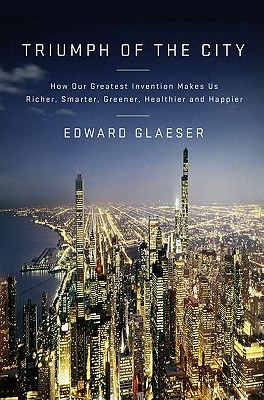 Triumph of the City: How Our Greatest Invention Makes Us Richer, Smarter, Greener, Healthier, and Happier (2011)