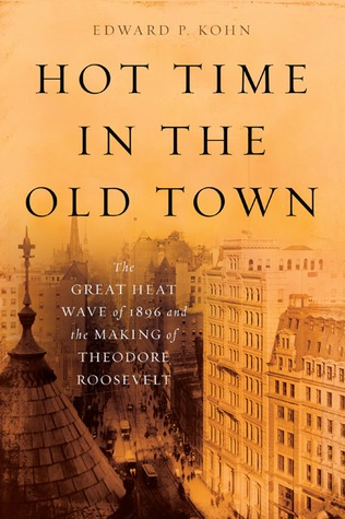 Hot Time in the Old Town: The Great Heat Wave of 1896 and the Making of Theodore Roosevelt (2010)