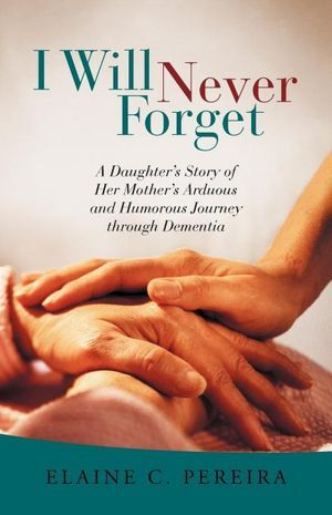 I Will Never Forget: A Daughter's Story of Her Mother's Arduous and Humorous Journey Through Dementia (2012)