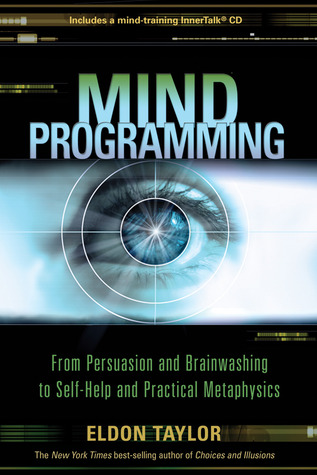 Mind Programming: From Persuasion and Brainwashing, to Self-Help and Practical Metaphysics (2009)
