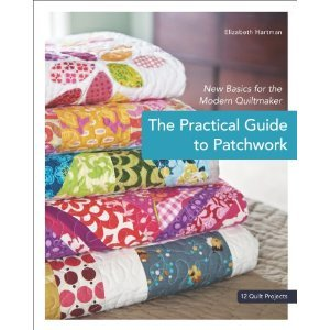 The Practical Guide to Patchwork: New Basics for the Modern Quiltmaker: 12 Quilt Projects (2010)