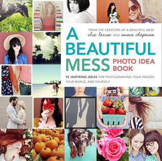 A Beautiful Mess Photo Idea Book: 95 Inspiring Ideas for Photographing Your Friends, Your World, and Yourself (2013)