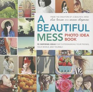 Beautiful Mess Photo Idea Book: 95 Inspiring Ideas for Photographing Your Friends, Your World, and Yourself (2014)