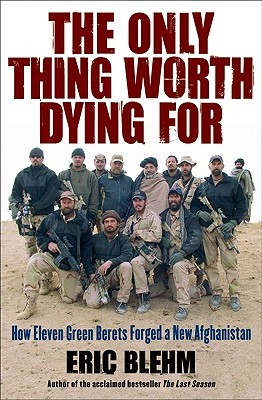 The Only Thing Worth Dying For: How Eleven Green Berets Forged a New Afghanistan (2010)