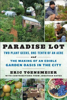 Paradise Lot: Two Plant Geeks, One-Tenth of an Acre, and the Making of an Edible Garden Oasis in the City (2013)