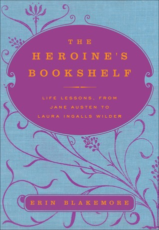 The Heroine's Bookshelf: Life Lessons, from Jane Austen to Laura Ingalls Wilder (2010)