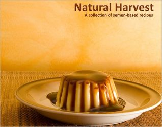 Natural Harvest: A Collection of Semen-Based Recipes (2011)