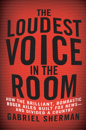 The Loudest Voice in the Room: How Roger Ailes and Fox News Remade American Politics (2014)