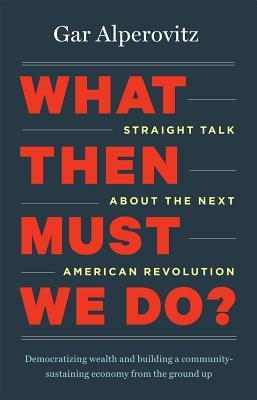What Then Must We Do?: Straight Talk about the Next American Revolution (2013)