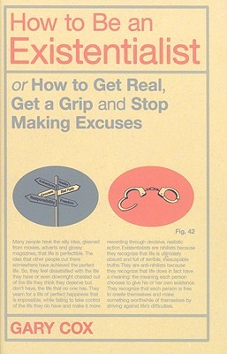 How to Be an Existentialist: or How to Get Real, Get a Grip and Stop Making Excuses (2009)