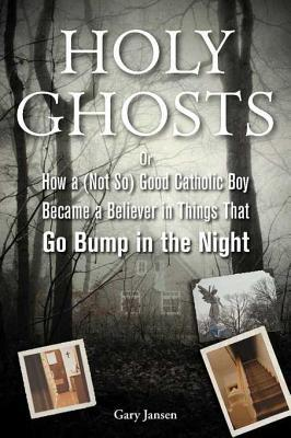 Holy Ghosts: Or, How a (Not So) Good Catholic Boy Became a Believer in Things That Go Bump in the Night (2010)