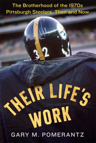 Their Life's Work: The Brotherhood of the 1970s Pittsburgh Steelers, Then and Now (2013)