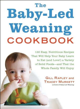The Baby-Led Weaning Cookbook: 130 Easy, Nutritious Recipes That Will Help Your Baby Learn to Eat (and Love!) a Variety of Solid Foods—and That the Whole Family Will Enjoy (2011)