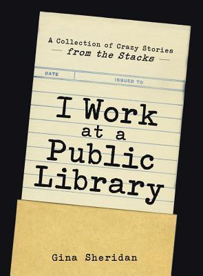 I Work at a Public Library: A Collection of Crazy Stories from the Stacks (2014)