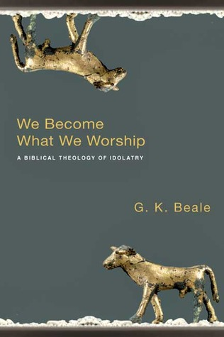 We Become What We Worship: A Biblical Theology of Idolatry (2008)