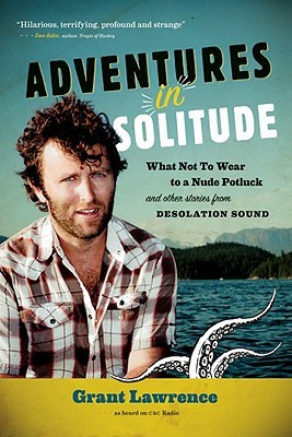 Adventures in Solitude: What Not to Wear to a Nude Potluck and Other Stories from Desolation Sound (2010)