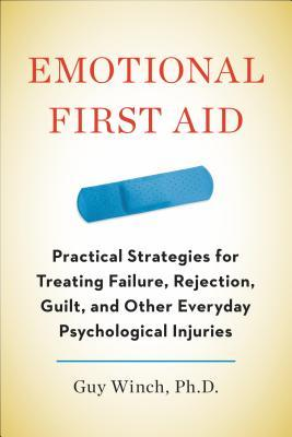 Emotional First Aid: Practical Strategies for Treating Failure, Rejection, Guilt, and Other Everyday Psychological Injuries (2013)