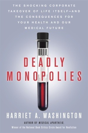 Deadly Monopolies: The Shocking Corporate Takeover of Life Itself—and the Consequences for Your Health and Our Medical Future (2011)
