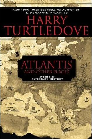 Atlantis and Other Places: Stories of Alternate History (2010)
