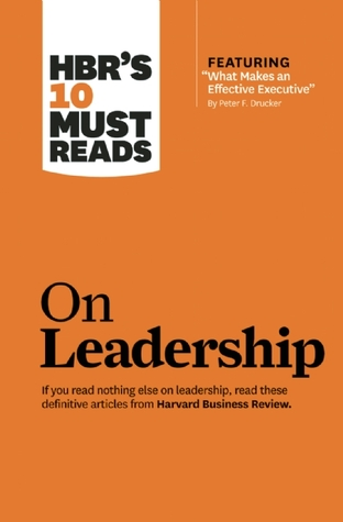 HBR's 10 Must Reads on Leadership (with featured article �What Makes an Effective Executive,� by Peter F. Drucker) (2011)