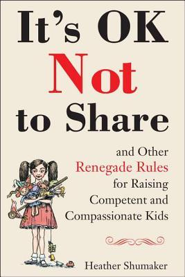 It's OK Not to Share and Other Renegade Rules for Raising Competent and Compassionate Kids (2012)