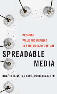 Spreadable Media: Creating Value and Meaning in a Networked Culture (2013)