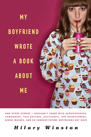My Boyfriend Wrote a Book About Me: And Other Stories I Shouldn't Share with Acquaintances, Coworkers, Taxi drivers, Assistants, Job Interviewers, Bikini Waxers, and Ex/Current/Future Boyfriends but Have (2011)