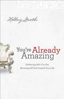 You're Already Amazing: Embracing Who You Are, Becoming All God Created You to Be (2012)