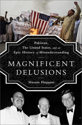 Magnificent Delusions: Pakistan, the United States, and an Epic History of Misunderstanding (2013)