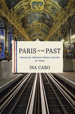 Paris to the Past: Traveling through French History by Train (2011)